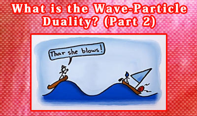 What is the Wave-Particle Duality? (Part 2)