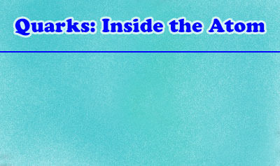 Quarks: Inside the Atom