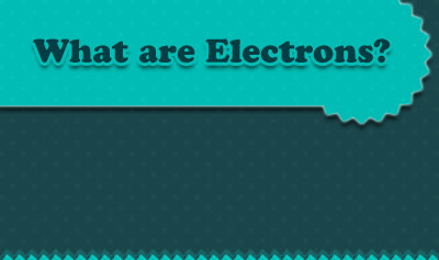 What are Electrons?